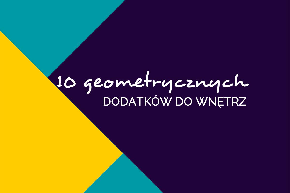 10 geometrycznych dodatków do wnętrz